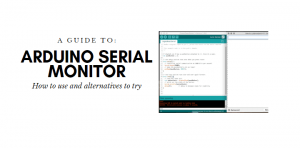 How to use Arduino Serial Monitor and Alternatives to try