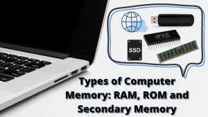 Types of Computer Memory: RAM, ROM and Secondary Memory