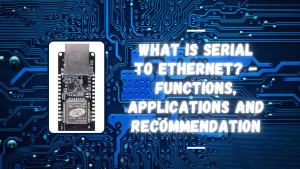 What is Serial to Ethernet – Functions, Applications and Recommendation